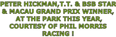 PETER HICKMAN,T.T. & BSB STAR & MACAU GRAND PRIX WINNER,   AT THE PARK THIS YEAR, COURTESY OF PHIL MORRIS RACING !
